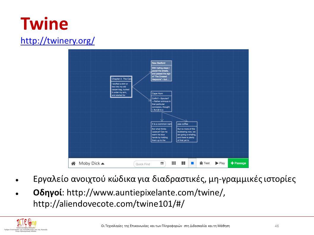 46 Οι Τεχνολογίες της Επικοινωνίας και των Πληροφοριών στη Διδασκαλία και τη Μάθηση Twine http://twinery.org/ http://twinery.org/ Εργαλείο ανοιχτού κώδικα για διαδραστικές, μη-γραμμικές ιστορίες Οδηγοί: http://www.auntiepixelante.com/twine/, http://aliendovecote.com/twine101/#/