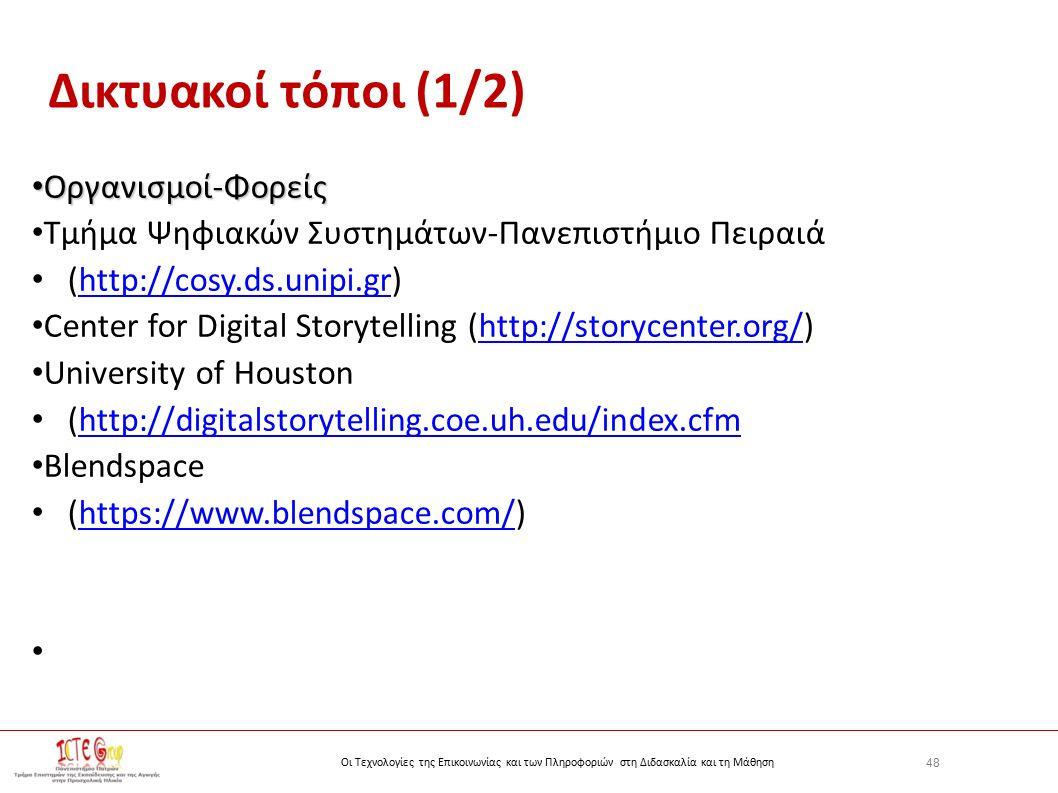 48 Οι Τεχνολογίες της Επικοινωνίας και των Πληροφοριών στη Διδασκαλία και τη Μάθηση Δικτυακοί τόποι (1/2) Οργανισμοί-Φορείς Οργανισμοί-Φορείς Τμήμα Ψηφιακών Συστημάτων-Πανεπιστήμιο Πειραιά (http://cosy.ds.unipi.gr)http://cosy.ds.unipi.gr Center for Digital Storytelling (http://storycenter.org/)http://storycenter.org/ University of Houston (http://digitalstorytelling.coe.uh.edu/index.cfmhttp://digitalstorytelling.coe.uh.edu/index.cfm Blendspace (https://www.blendspace.com/)https://www.blendspace.com/