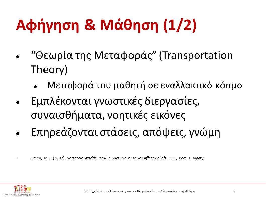 7 Οι Τεχνολογίες της Επικοινωνίας και των Πληροφοριών στη Διδασκαλία και τη Μάθηση Αφήγηση & Μάθηση (1/2) Θεωρία της Μεταφοράς (Transportation Theory) Μεταφορά του μαθητή σε εναλλακτικό κόσμο Εμπλέκονται γνωστικές διεργασίες, συναισθήματα, νοητικές εικόνες Επηρεάζονται στάσεις, απόψεις, γνώμη - Green, M.C.