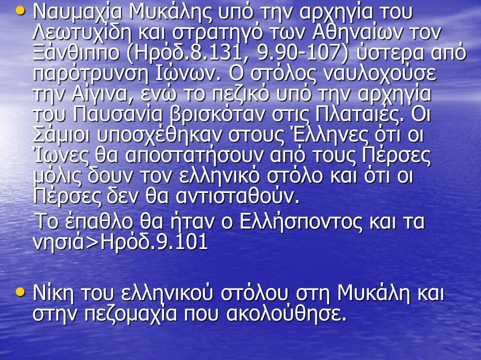 Ναυμαχία Μυκάλης υπό την αρχηγία του Λεωτυχίδη και στρατηγό των Αθηναίων τον Ξάνθιππο (Ηρόδ.8.131, 9.90-107) ύστερα από παρότρυνση Ιώνων. Ο στόλος ναυ
