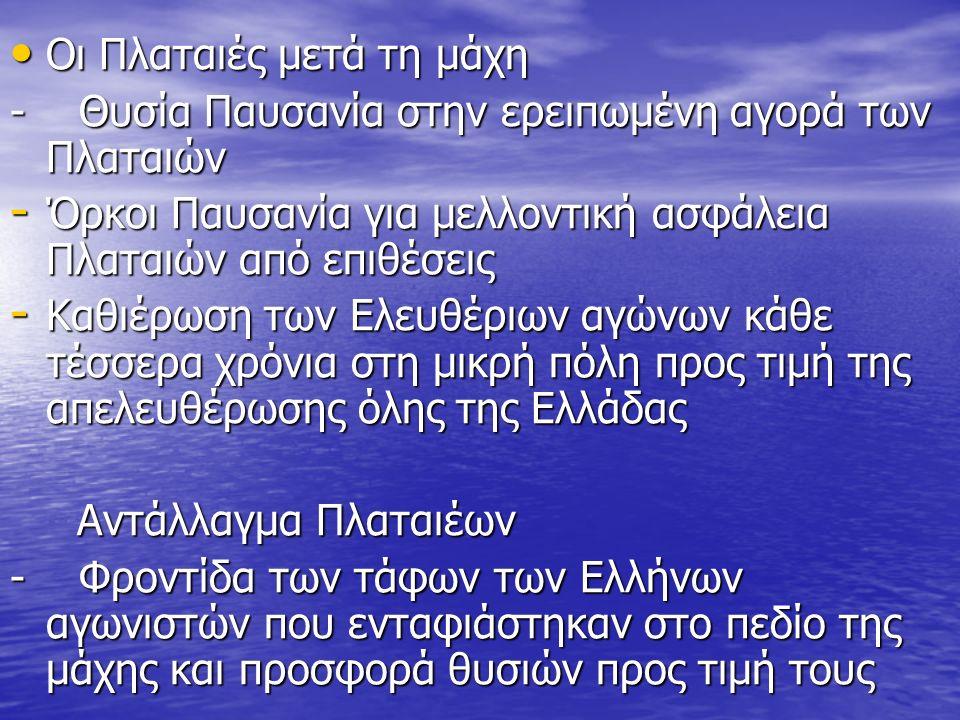 Οι Πλαταιές μετά τη μάχη Οι Πλαταιές μετά τη μάχη - Θυσία Παυσανία στην ερειπωμένη αγορά των Πλαταιών - Όρκοι Παυσανία για μελλοντική ασφάλεια Πλαταιών από επιθέσεις - Καθιέρωση των Ελευθέριων αγώνων κάθε τέσσερα χρόνια στη μικρή πόλη προς τιμή της απελευθέρωσης όλης της Ελλάδας Αντάλλαγμα Πλαταιέων Αντάλλαγμα Πλαταιέων - Φροντίδα των τάφων των Ελλήνων αγωνιστών που ενταφιάστηκαν στο πεδίο της μάχης και προσφορά θυσιών προς τιμή τους