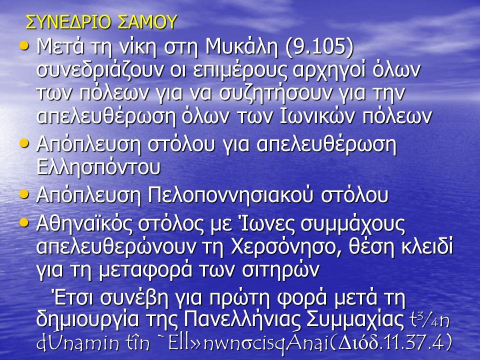 ΣΥΝΕΔΡΙΟ ΣΑΜΟΥ Μετά τη νίκη στη Μυκάλη (9.105) συνεδριάζουν οι επιμέρους αρχηγοί όλων των πόλεων για να συζητήσουν για την απελευθέρωση όλων των Ιωνικών πόλεων Μετά τη νίκη στη Μυκάλη (9.105) συνεδριάζουν οι επιμέρους αρχηγοί όλων των πόλεων για να συζητήσουν για την απελευθέρωση όλων των Ιωνικών πόλεων Απόπλευση στόλου για απελευθέρωση Ελλησπόντου Απόπλευση στόλου για απελευθέρωση Ελλησπόντου Απόπλευση Πελοποννησιακού στόλου Απόπλευση Πελοποννησιακού στόλου Αθηναϊκός στόλος με Ίωνες συμμάχους απελευθερώνουν τη Χερσόνησο, θέση κλειδί για τη μεταφορά των σιτηρών Αθηναϊκός στόλος με Ίωνες συμμάχους απελευθερώνουν τη Χερσόνησο, θέση κλειδί για τη μεταφορά των σιτηρών Έτσι συνέβη για πρώτη φορά μετά τη δημιουργία της Πανελλήνιας Συμμαχίας t¾n dÚnamin tîn `Ell»nwnσcisqÁnai(Διόδ.11.37.4) Έτσι συνέβη για πρώτη φορά μετά τη δημιουργία της Πανελλήνιας Συμμαχίας t¾n dÚnamin tîn `Ell»nwnσcisqÁnai(Διόδ.11.37.4)