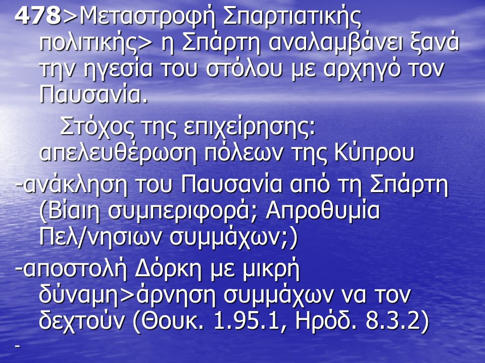 478>Μεταστροφή Σπαρτιατικής πολιτικής> η Σπάρτη αναλαμβάνει ξανά την ηγεσία του στόλου με αρχηγό τον Παυσανία. Στόχος της επιχείρησης: απελευθέρωση πό