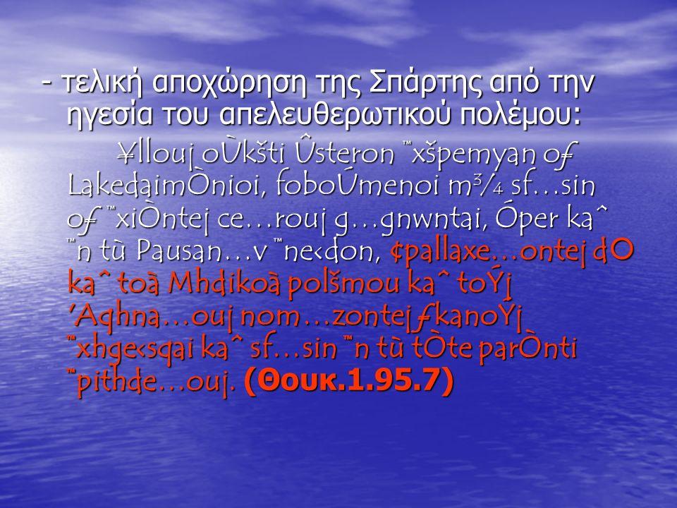 - τελική αποχώρηση της Σπάρτης από την ηγεσία του απελευθερωτικού πολέμου: ¥llouj oÙkšti Ûsteron ™xšpemyan oƒ LakedaimÒnioi, foboÚmenoi m¾ sf…sin oƒ ™xiÒntej ce…rouj g…gnwntai, Óper kaˆ ™n tù Pausan…v ™ne‹don, ¢pallaxe…ontej d  kaˆ toà Mhdikoà polšmou kaˆ toÝj Aqhna…ouj nom…zontej ƒkanoÝj ™xhge‹sqai kaˆ sf…sin ™n tù tÒte parÒnti ™pithde…ouj.