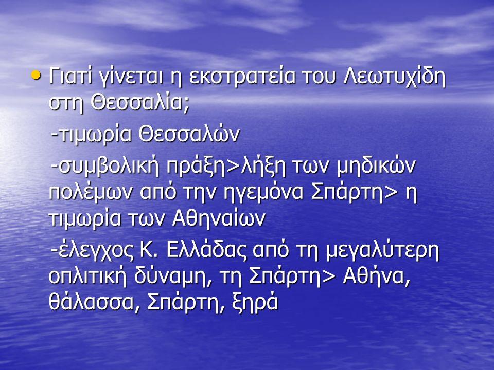Γιατί γίνεται η εκστρατεία του Λεωτυχίδη στη Θεσσαλία; Γιατί γίνεται η εκστρατεία του Λεωτυχίδη στη Θεσσαλία; -τιμωρία Θεσσαλών -τιμωρία Θεσσαλών -συμβολική πράξη>λήξη των μηδικών πολέμων από την ηγεμόνα Σπάρτη> η τιμωρία των Αθηναίων -συμβολική πράξη>λήξη των μηδικών πολέμων από την ηγεμόνα Σπάρτη> η τιμωρία των Αθηναίων -έλεγχος Κ.