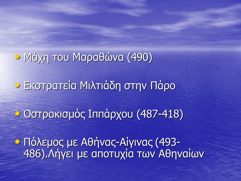 Μάχη του Μαραθώνα (490) Μάχη του Μαραθώνα (490) Εκστρατεία Μιλτιάδη στην Πάρο Εκστρατεία Μιλτιάδη στην Πάρο Οστρακισμός Ιππάρχου (487-418) Οστρακισμός Ιππάρχου (487-418) Πόλεμος με Αθήνας-Αίγινας (493- 486).Λήγει με αποτυχία των Αθηναίων Πόλεμος με Αθήνας-Αίγινας (493- 486).Λήγει με αποτυχία των Αθηναίων