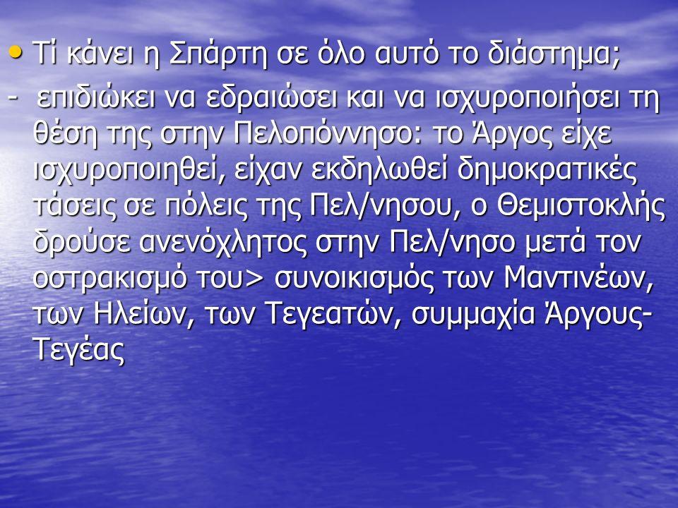 Τί κάνει η Σπάρτη σε όλο αυτό το διάστημα; Τί κάνει η Σπάρτη σε όλο αυτό το διάστημα; - επιδιώκει να εδραιώσει και να ισχυροποιήσει τη θέση της στην Πελοπόννησο: το Άργος είχε ισχυροποιηθεί, είχαν εκδηλωθεί δημοκρατικές τάσεις σε πόλεις της Πελ/νησου, ο Θεμιστοκλής δρούσε ανενόχλητος στην Πελ/νησο μετά τον οστρακισμό του> συνοικισμός των Μαντινέων, των Ηλείων, των Τεγεατών, συμμαχία Άργους- Τεγέας
