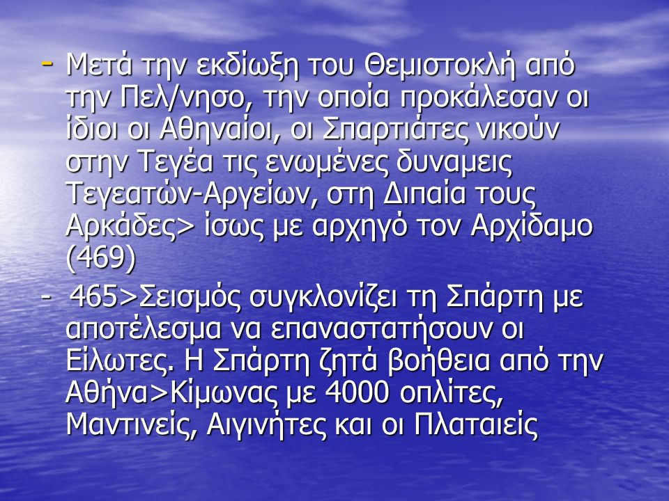 - Μετά την εκδίωξη του Θεμιστοκλή από την Πελ/νησο, την οποία προκάλεσαν οι ίδιοι οι Αθηναίοι, οι Σπαρτιάτες νικούν στην Τεγέα τις ενωμένες δυναμεις Τεγεατών-Αργείων, στη Διπαία τους Αρκάδες> ίσως με αρχηγό τον Αρχίδαμο (469) - 465>Σεισμός συγκλονίζει τη Σπάρτη με αποτέλεσμα να επαναστατήσουν οι Είλωτες.