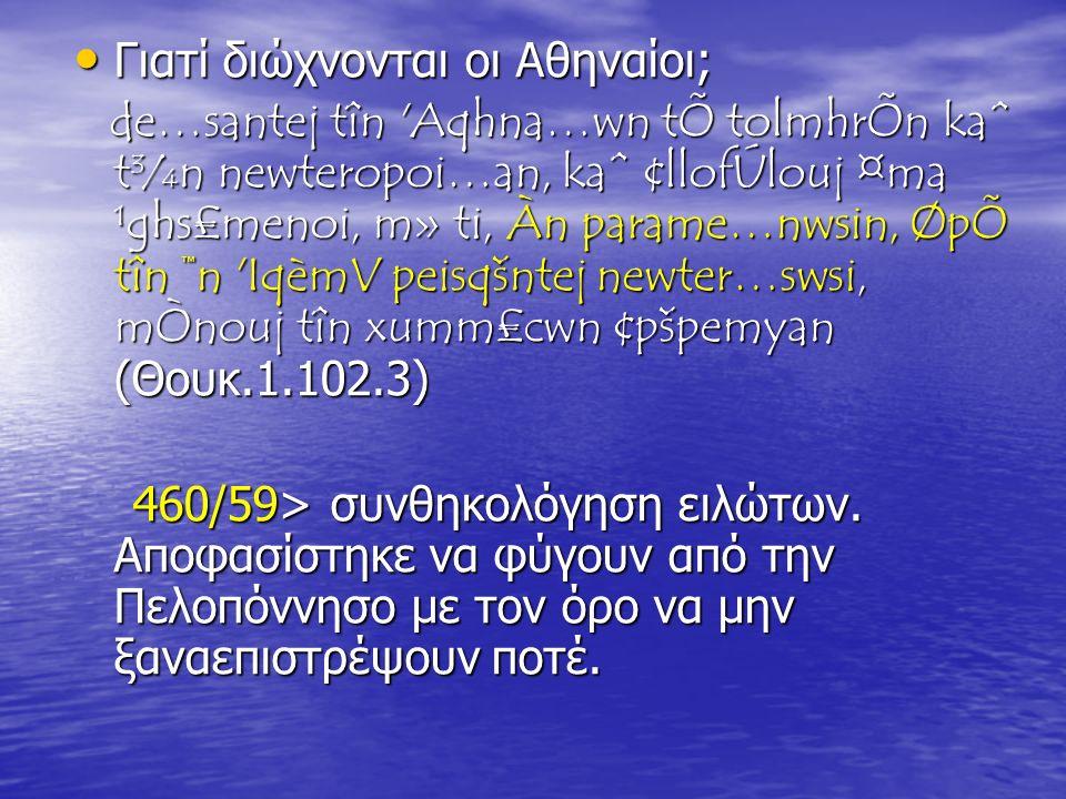 Γιατί διώχνονται οι Αθηναίοι; Γιατί διώχνονται οι Αθηναίοι; de…santej tîn Aqhna…wn tÕ tolmhrÕn kaˆ t¾n newteropoi…an, kaˆ ¢llofÚlouj ¤ma ¹ghs£menoi, m» ti, Àn parame…nwsin, ØpÕ tîn ™n IqèmV peisqšntej newter…swsi, mÒnouj tîn xumm£cwn ¢pšpemyan (Θουκ.1.102.3) de…santej tîn Aqhna…wn tÕ tolmhrÕn kaˆ t¾n newteropoi…an, kaˆ ¢llofÚlouj ¤ma ¹ghs£menoi, m» ti, Àn parame…nwsin, ØpÕ tîn ™n IqèmV peisqšntej newter…swsi, mÒnouj tîn xumm£cwn ¢pšpemyan (Θουκ.1.102.3) 460/59> συνθηκολόγηση ειλώτων.