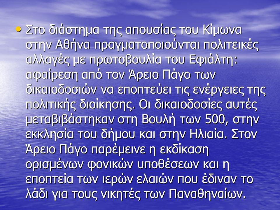 Στο διάστημα της απουσίας του Κίμωνα στην Αθήνα πραγματοποιούνται πολιτεικές αλλαγές με πρωτοβουλία του Εφιάλτη: αφαίρεση από τον Άρειο Πάγο των δικαιοδοσιών να εποπτεύει τις ενέργειες της πολιτικής διοίκησης.