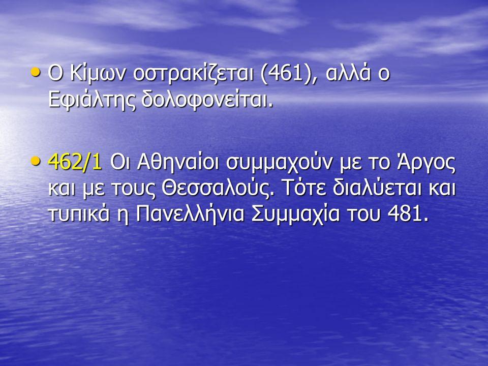 Ο Κίμων οστρακίζεται (461), αλλά ο Εφιάλτης δολοφονείται. Ο Κίμων οστρακίζεται (461), αλλά ο Εφιάλτης δολοφονείται. 462/1 Οι Αθηναίοι συμμαχούν με το
