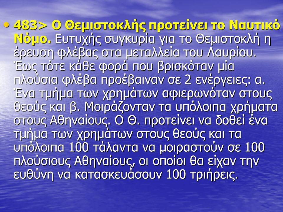 483> Ο Θεμιστοκλής προτείνει το Ναυτικό Νόμο. Ευτυχής συγκυρία για το Θεμιστοκλή η έρευση φλέβας στα μεταλλεία του Λαυρίου. Έως τότε κάθε φορά που βρι