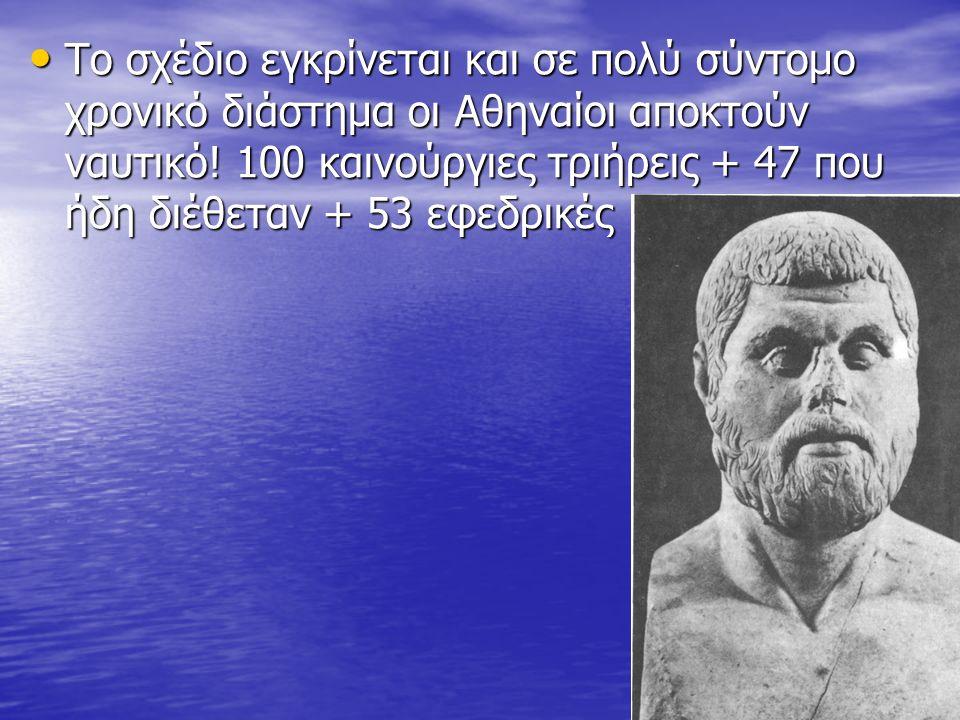 Το σχέδιο εγκρίνεται και σε πολύ σύντομο χρονικό διάστημα οι Αθηναίοι αποκτούν ναυτικό! 100 καινούργιες τριήρεις + 47 που ήδη διέθεταν + 53 εφεδρικές