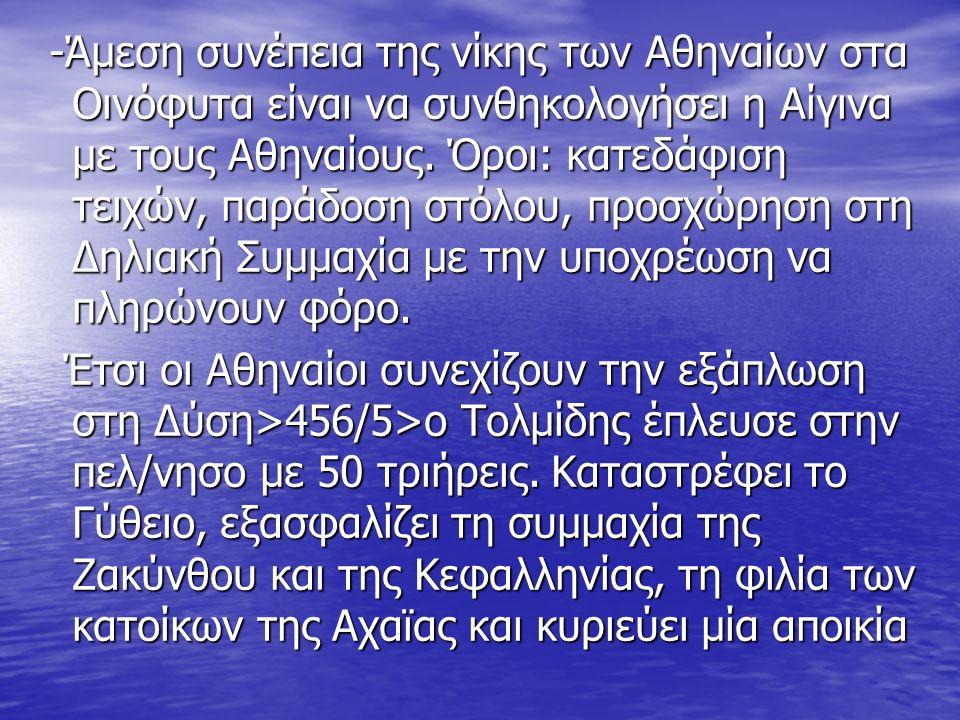 -Άμεση συνέπεια της νίκης των Αθηναίων στα Οινόφυτα είναι να συνθηκολογήσει η Αίγινα με τους Αθηναίους. Όροι: κατεδάφιση τειχών, παράδοση στόλου, προσ