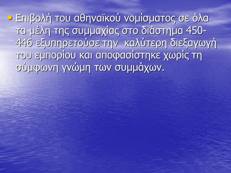 Επιβολή του αθηναϊκού νομίσματος σε όλα τα μέλη της συμμαχίας στο διάστημα 450- 446 εξυπηρετούσε την καλύτερη διεξαγωγή του εμπορίου και αποφασίστηκε χωρίς τη σύμφωνη γνώμη των συμμάχων.
