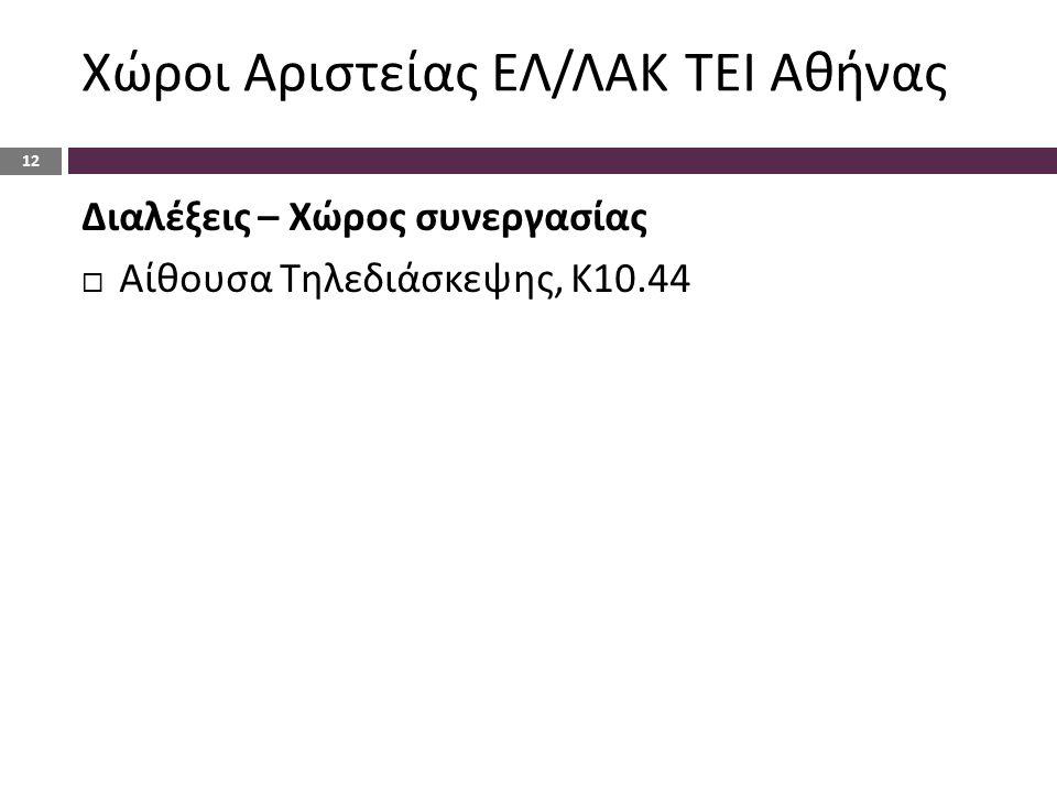 Χώροι Αριστείας ΕΛ/ΛΑΚ ΤΕΙ Αθήνας 12 Διαλέξεις – Χώρος συνεργασίας  Αίθουσα Τηλεδιάσκεψης, Κ10.44
