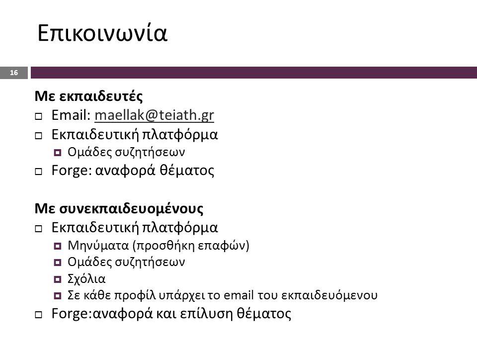 Επικοινωνία Με εκπαιδευτές  Email: maellak@teiath.grmaellak@teiath.gr  Εκπαιδευτική πλατφόρμα  Ομάδες συζητήσεων  Forge: αναφορά θέματος Με συνεκπαιδευομένους  Εκπαιδευτική πλατφόρμα  Μηνύματα (προσθήκη επαφών)  Ομάδες συζητήσεων  Σχόλια  Σε κάθε προφίλ υπάρχει το email του εκπαιδευόμενου  Forge:αναφορά και επίλυση θέματος 16