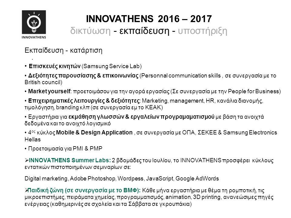 . INNOVATHENS 2016 – 2017 δικτύωση - εκπαίδευση - υποστήριξη Εκπαίδευση - κατάρτιση Επισκευές κινητών (Samsung Service Lab) Δεξιότητες παρουσίασης & επικοινωνίας (Personnal communication skills, σε συνεργασία με το British council) Market yourself: προετοιμάσου για την αγορά εργασίας (Σε συνεργασία με την People for Business) Eπιχειρηματικές λειτουργίες & δεξιότητες: Marketing, management, HR, κανάλια διανομής, τιμολόγηση, branding κλπ (σε συνεργασία εμ το ΚΕΑΚ) Εργαστήρια για εκμάθηση γλωσσών & εργαλείων προγραμαματισμού με βάση τα ανοιχτά δεδομένα και το ανοιχτό λογισμικό 4 ος κύκλος Mobile & Design Application, σε συνεργασία με ΟΠΑ, ΣΕΚΕΕ & Samsung Electronics Hellas Προετοιμασία για PMI & PMP  ΙΝΝΟVATHENS Summer Labs: 2 βδομάδες του Ιουλίου, το INNOVATHENS προσφέρει κύκλους εντατικών πιστοποιημένων σεμιναρίων σε: Digital marketing, Adobe Photoshop, Wordpess, JavaScript, Google AdWords  Παιδική ζώνη (σε συνεργασία με το ΒΜΦ): Κάθε μήνα εργαστήρια με θέμα τη ρομποτική, τις μικροεπιστήμες, πειράματα χημείας, προγραμματισμός, animation, 3D printing, ανανεώσιμες πηγές ενέργειας (καθημερινές σε σχολεία και τα Σάββατα σε γκρουπάκια)