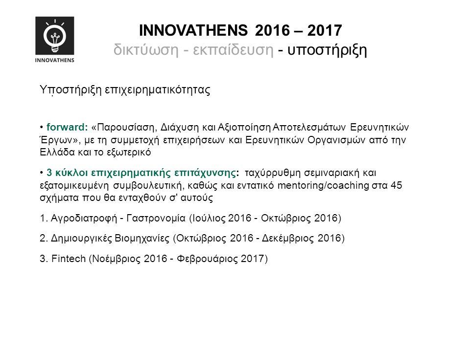 INNOVATHENS 2016 – 2017 δικτύωση - εκπαίδευση - υποστήριξη Υποστήριξη επιχειρηματικότητας forward: «Παρουσίαση, Διάχυση και Αξιοποίηση Αποτελεσμάτων Ερευνητικών Έργων», με τη συμμετοχή επιχειρήσεων και Ερευνητικών Οργανισμών από την Ελλάδα και το εξωτερικό 3 κύκλοι επιχειρηματικής επιτάχυνσης: ταχύρρυθμη σεμιναριακή και εξατομικευμένη συμβουλευτική, καθώς και εντατικό mentoring/coaching στα 45 σχήματα που θα ενταχθούν σ αυτούς 1.
