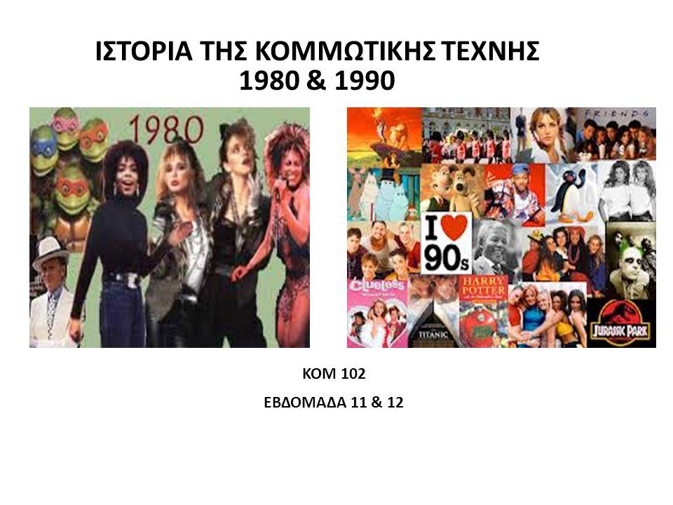 ΙΣΤΟΡΙΑ ΤΗΣ ΚΟΜΜΩΤΙΚΗΣ ΤΕΧΝΗΣ 1980 & 1990 ΚΟΜ 102 ΕΒΔΟΜΑΔΑ 11 & 12