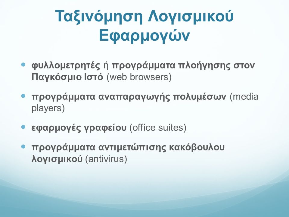 Ταξινόμηση Λογισμικού Εφαρμογών φυλλομετρητές ή προγράμματα πλοήγησης στον Παγκόσμιο Ιστό (web browsers) προγράμματα αναπαραγωγής πολυμέσων (media players) εφαρμογές γραφείου (office suites) προγράμματα αντιμετώπισης κακόβουλου λογισμικού (antivirus)