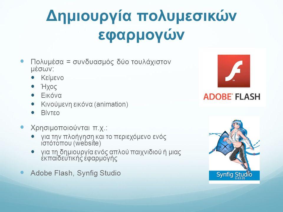 Δημιουργία πολυμεσικών εφαρμογών Πολυμέσα = συνδυασμός δύο τουλάχιστον μέσων: Κείμενο Ήχος Εικόνα Κινούμενη εικόνα (animation) Βίντεο Χρησιμοποιούνται π.χ.: για την πλοήγηση και το περιεχόμενο ενός ιστότοπου (website) για τη δημιουργία ενός απλού παιχνιδιού ή μιας εκπαιδευτικής εφαρμογής Adobe Flash, Synfig Studio