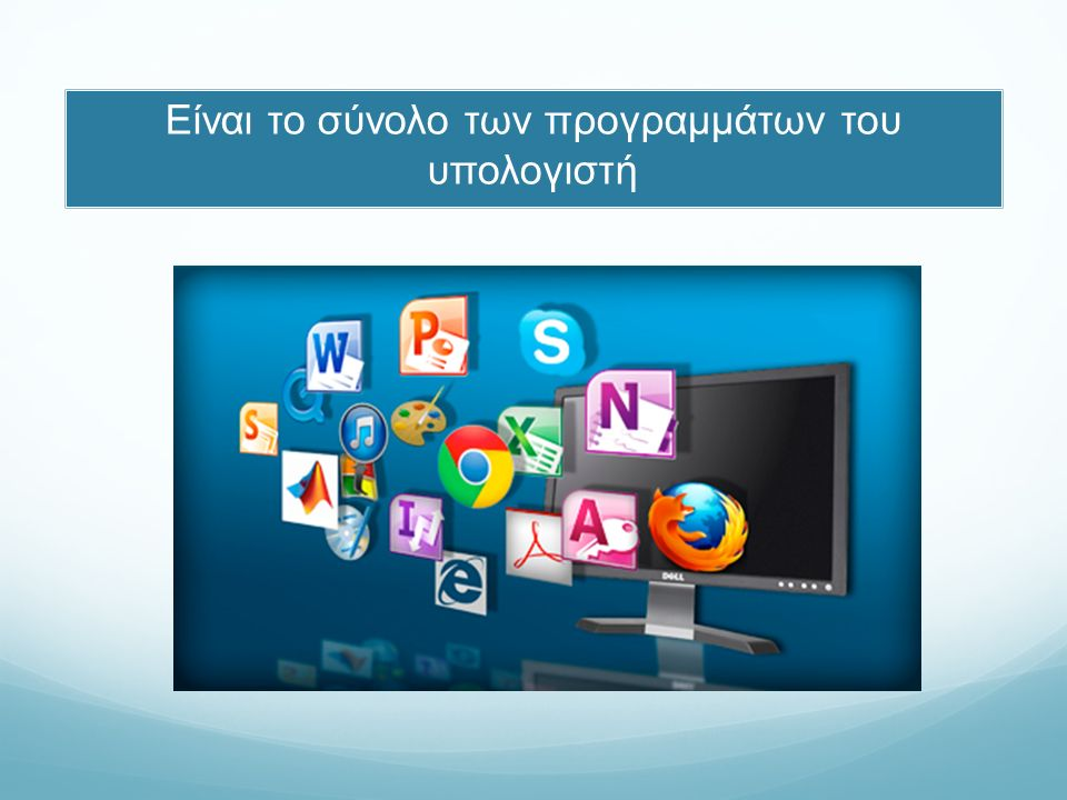 Λογισμικό Συστήματος (System Software): διαχειρίζεται το υλικό του υπολογιστή παρέχει στοιχειώδη λειτουργικότητα προς τον χρήστη αποτελεί τη βάση για το Λογισμικό Εφαρμογών Λογισμικό Εφαρμογών (Application Software) ο συνδυασμός προγραμμάτων, που εγκαθιστά ο κάθε χρήστης, ανάλογα με τις ανάγκες του.