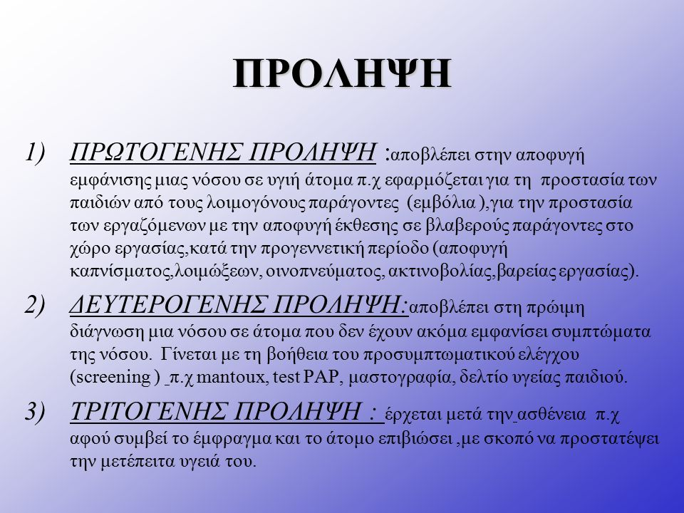 ΠΡΟΛΗΨΗ 1)ΠΡΩΤΟΓΕΝΗΣ ΠΡΟΛΗΨΗ : αποβλέπει στην αποφυγή εμφάνισης μιας νόσου σε υγιή άτομα π.χ εφαρμόζεται για τη προστασία των παιδιών από τους λοιμογόνους παράγοντες (εμβόλια ),για την προστασία των εργαζόμενων με την αποφυγή έκθεσης σε βλαβερούς παράγοντες στο χώρο εργασίας,κατά την προγεννετική περίοδο (αποφυγή καπνίσματος,λοιμώξεων, οινοπνεύματος, ακτινοβολίας,βαρείας εργασίας).