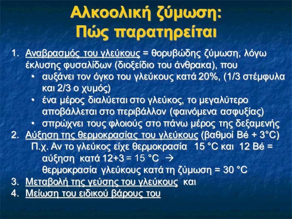 Αλκοολική ζύμωση: Τι παρακολουθούμε 1.Στην αρχή, ο αναβρασμός του γλεύκους είναι ζωηρός, ενώ, όσο αυξάνει ο αλκοολικός βαθμός, μετριάζεται, φτάνει να γίνεται πολύ αργά - Προσοχή στην υπερχείλιση (αρχικά) 2.Η θερμοκρασία του γλεύκους αρχικά αυξάνει πολύ, ενώ προς το τέλος πέφτει – έλεγχος της καθημερινά για αποφυγή της μεγάλης ανόδου (διπλά τοιχώματα με ψυκτικό υγρό…)αποφυγή της μεγάλης ανόδου (διπλά τοιχώματα με ψυκτικό υγρό…) Έλεγχος του τέλους της ζύμωσηςΈλεγχος του τέλους της ζύμωσης 3.Η παρακολούθηση της μεταβολής της γεύσης/οσμής του γλεύκους μπορεί να μας οδηγήσει σε εντοπισμό πολλών προβλημάτων, μερικά από τα οποία αντιμετωπίζονται με αερισμό, προσθήκη εμβολίου … 4.Ο έλεγχος της πορείας της αλκοολικής ζύμωσης γίνεται βασικά και καθημερινά με τη μέτρηση του ειδικού βάρους: >1 ακόμη μουστο-κρασί, 1 ακόμη μουστο-κρασί, <1 προς το τέλος της ζύμωσης