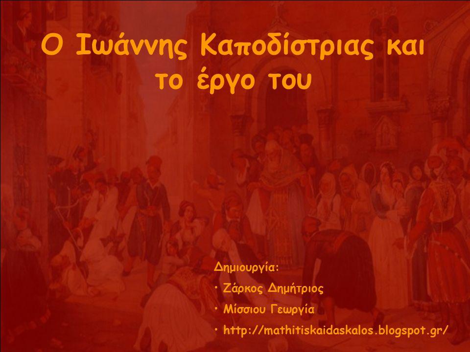 Ο Ιωάννης Καποδίστριας και το έργο του Δημιουργία: Ζάρκος Δημήτριος Μίσσιου Γεωργία http://mathitiskaidaskalos.blogspot.gr/