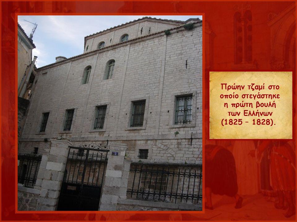 Πρώην τζαμί στο οποίο στεγάστηκε η πρώτη βουλή των Ελλήνων (1825 – 1828).