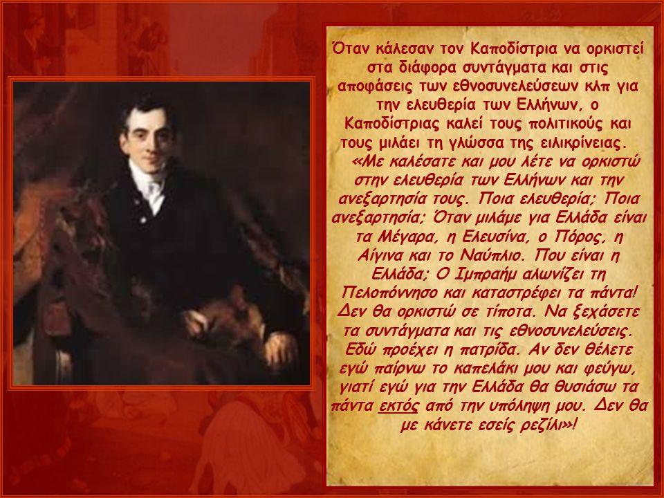 Όταν κάλεσαν τον Καποδίστρια να ορκιστεί στα διάφορα συντάγματα και στις αποφάσεις των εθνοσυνελεύσεων κλπ για την ελευθερία των Ελλήνων, ο Καποδίστριας καλεί τους πολιτικούς και τους μιλάει τη γλώσσα της ειλικρίνειας.