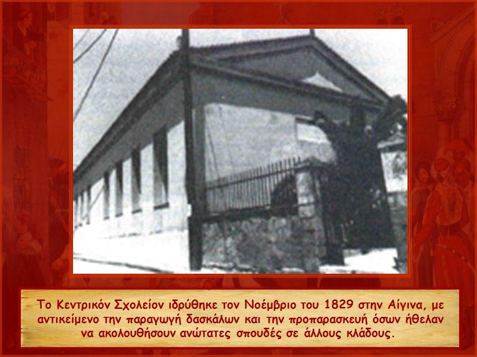 Το Κεντρικόν Σχολείον ιδρύθηκε τον Νοέμβριο του 1829 στην Αίγινα, με αντικείμενο την παραγωγή δασκάλων και την προπαρασκευή όσων ήθελαν να ακολουθήσουν ανώτατες σπουδές σε άλλους κλάδους.