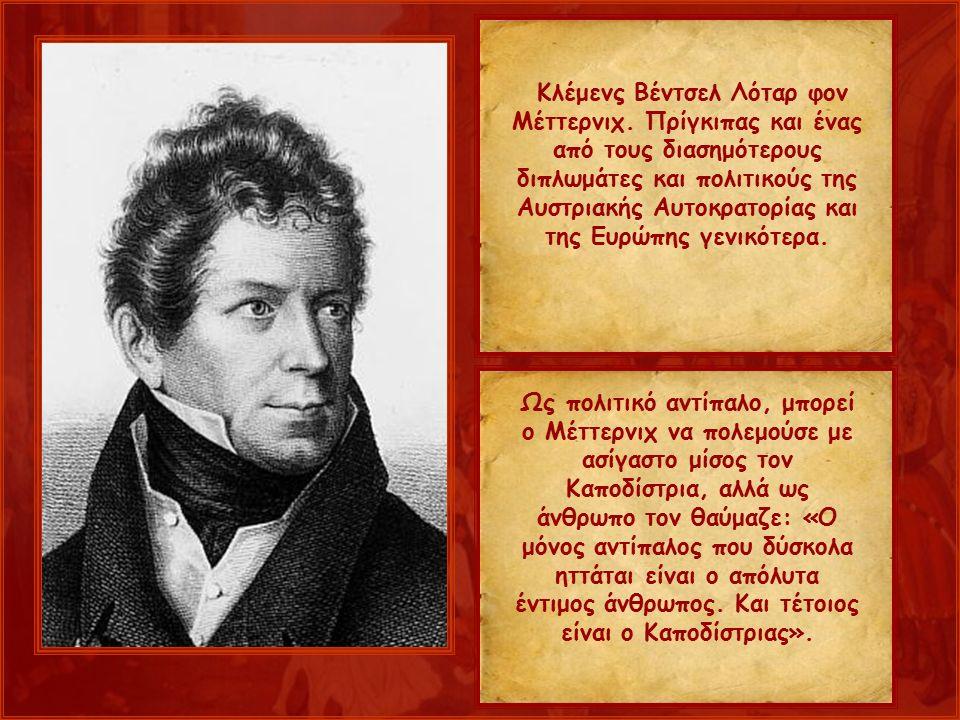 Ως πολιτικό αντίπαλο, μπορεί ο Μέττερνιχ να πολεμούσε με ασίγαστο μίσος τον Καποδίστρια, αλλά ως άνθρωπο τον θαύμαζε: «Ο μόνος αντίπαλος που δύσκολα ηττάται είναι ο απόλυτα έντιμος άνθρωπος.