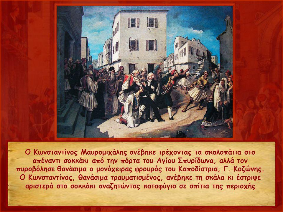 Ο Κωνσταντίνος Μαυρομιχάλης ανέβηκε τρέχοντας τα σκαλοπάτια στο απέναντι σοκκάκι από την πόρτα του Αγίου Σπυρίδωνα, αλλά τον πυροβόλησε θανάσιμα ο μονόχειρας φρουρός του Καποδίστρια, Γ.