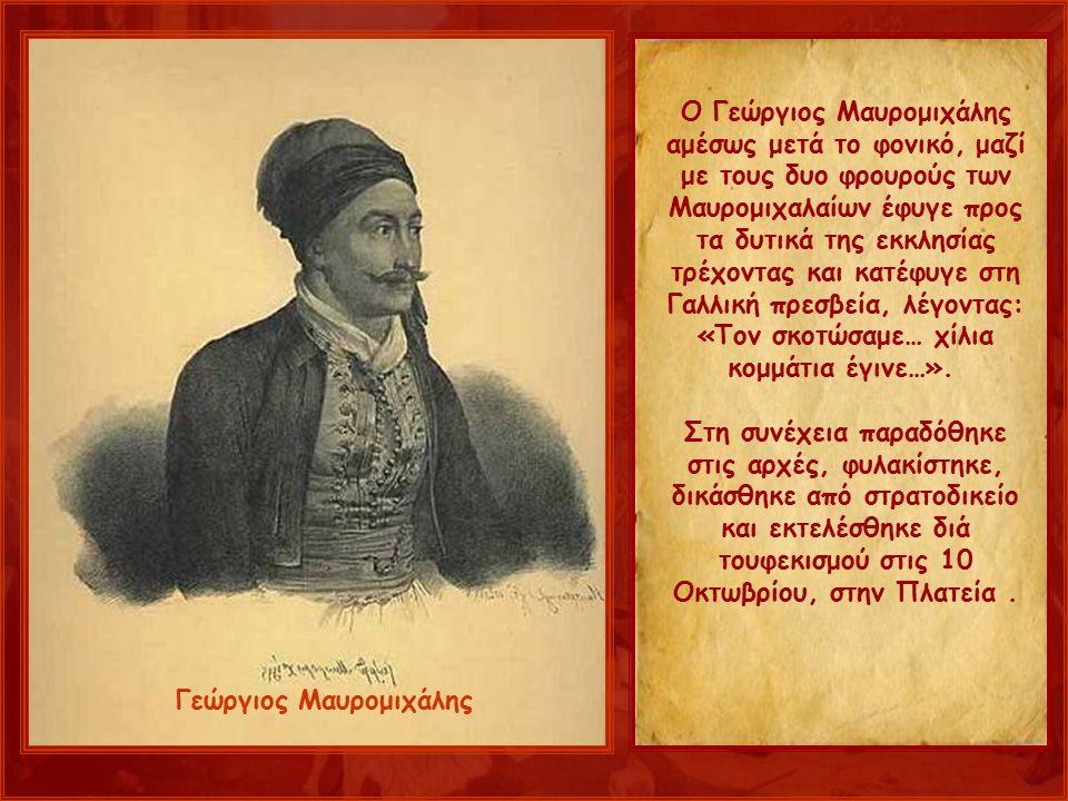 Ο Γεώργιος Μαυρομιχάλης αμέσως μετά το φονικό, μαζί με τους δυο φρουρούς των Μαυρομιχαλαίων έφυγε προς τα δυτικά της εκκλησίας τρέχοντας και κατέφυγε στη Γαλλική πρεσβεία, λέγοντας: «Τον σκοτώσαμε… χίλια κομμάτια έγινε…».