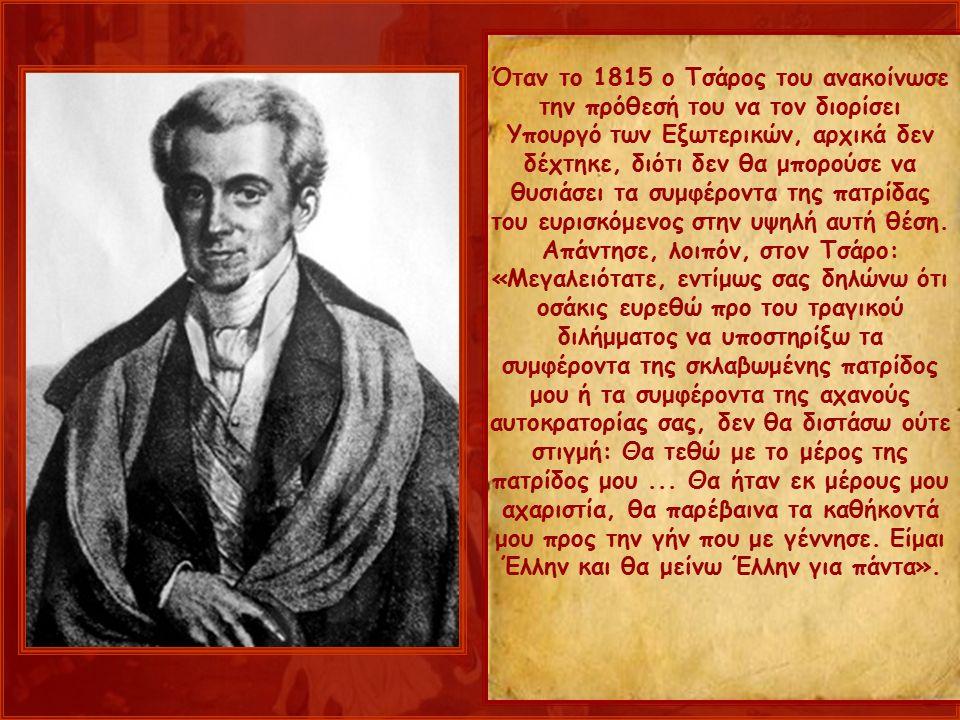 Όταν το 1815 ο Τσάρος του ανακοίνωσε την πρόθεσή του να τον διορίσει Υπουργό των Εξωτερικών, αρχικά δεν δέχτηκε, διότι δεν θα μπορούσε να θυσιάσει τα συμφέροντα της πατρίδας του ευρισκόμενος στην υψηλή αυτή θέση.