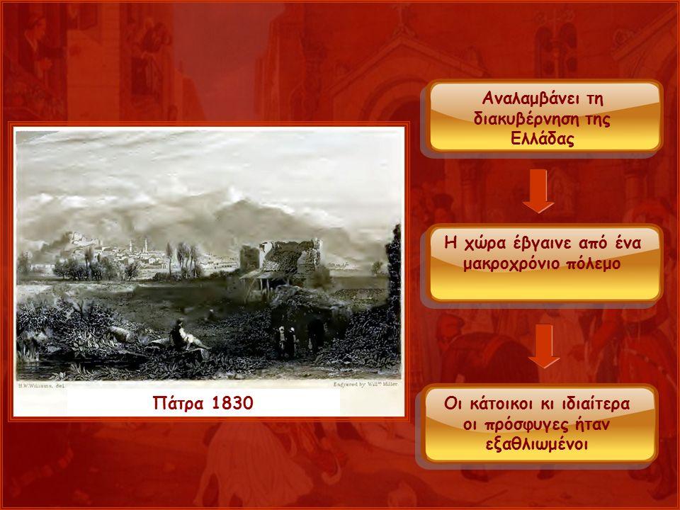 Πάτρα 1830 Αναλαμβάνει τη διακυβέρνηση της Ελλάδας Η χώρα έβγαινε από ένα μακροχρόνιο πόλεμο Οι κάτοικοι κι ιδιαίτερα οι πρόσφυγες ήταν εξαθλιωμένοι