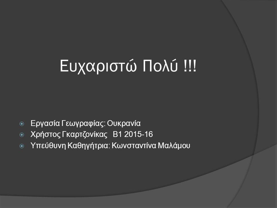 Ευχαριστώ Πολύ !!!  Εργασία Γεωγραφίας: Ουκρανία  Χρήστος Γκαρτζονίκας Β1 2015-16  Υπεύθυνη Καθηγήτρια: Κωνσταντίνα Μαλάμου