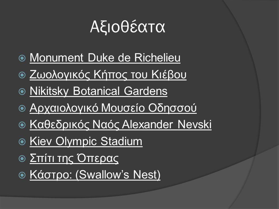 Αξιοθέατα  Monument Duke de Richelieu  Ζωολογικός Κήπος του Κιέβου  Nikitsky Botanical Gardens  Αρχαιολογικό Μουσείο Οδησσού  Καθεδρικός Ναός Alexander Nevski  Kiev Olympic Stadium  Σπίτι της Όπερας  Κάστρο: (Swallow's Nest)