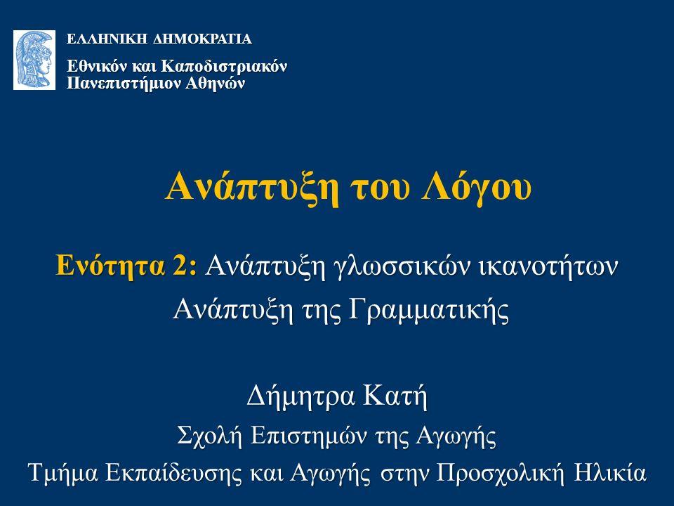 Ανάπτυξη του Λόγου Ενότητα 2: Ανάπτυξη γλωσσικών ικανοτήτων Ανάπτυξη της Γραμματικής Ανάπτυξη της Γραμματικής Δήμητρα Κατή Σχολή Επιστημών της Αγωγής Τμήμα Εκπαίδευσης και Αγωγής στην Προσχολική Ηλικία ΕΛΛΗΝΙΚΗ ΔΗΜΟΚΡΑΤΙΑ Εθνικόν και Καποδιστριακόν Πανεπιστήμιον Αθηνών