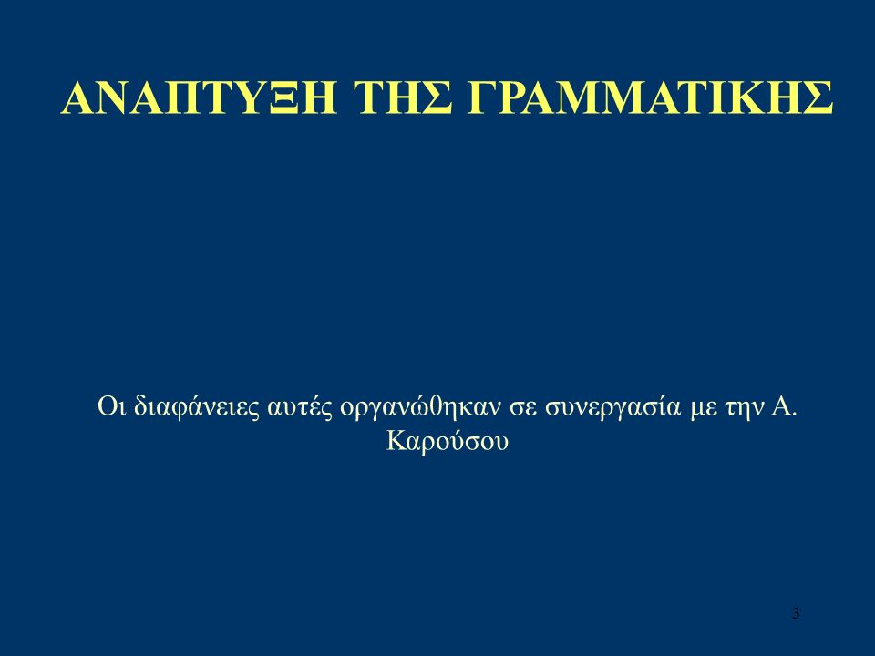 3 AΝΑΠΤΥΞΗ ΤΗΣ ΓΡΑΜΜΑΤΙΚΗΣ Οι διαφάνειες αυτές οργανώθηκαν σε συνεργασία με την Α. Καρούσου
