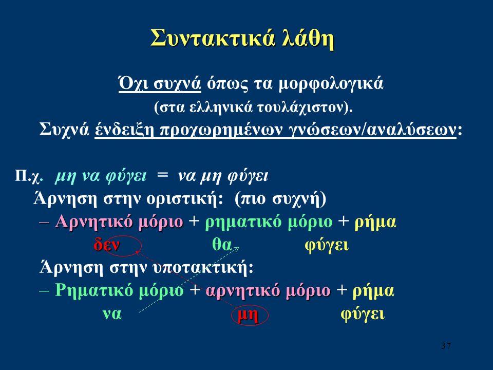 37 Συντακτικά λάθη Όχι συχνά όπως τα μορφολογικά (στα ελληνικά τουλάχιστον).