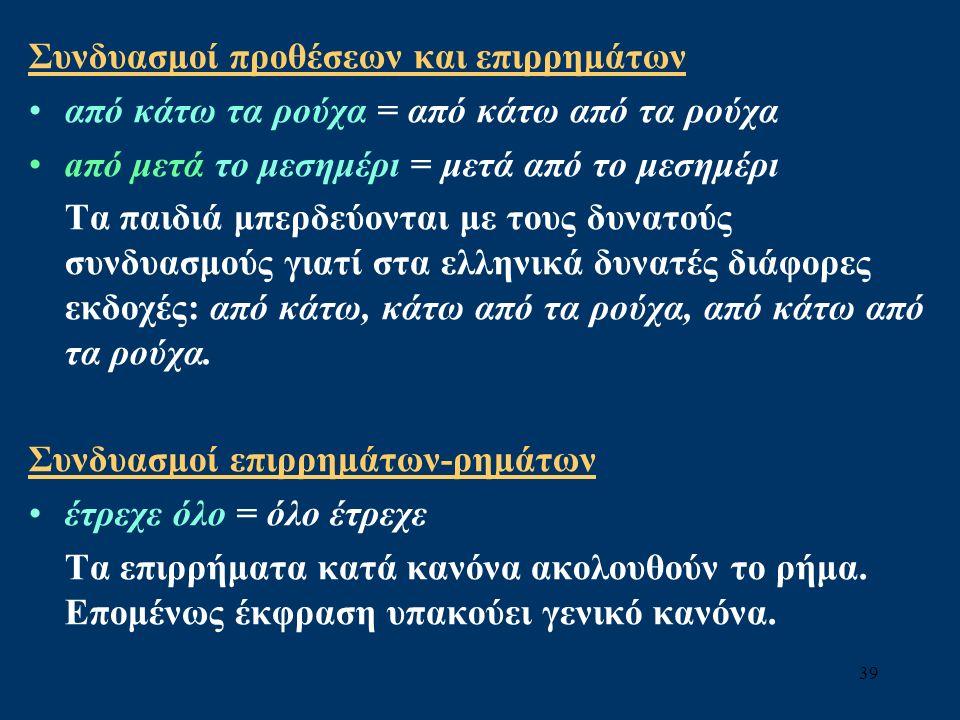 39 Συνδυασμοί προθέσεων και επιρρημάτων από κάτω τα ρούχα = από κάτω από τα ρούχα aπό μετά το μεσημέρι = μετά από το μεσημέρι Τα παιδιά μπερδεύονται με τους δυνατούς συνδυασμούς γιατί στα ελληνικά δυνατές διάφορες εκδοχές: από κάτω, κάτω από τα ρούχα, από κάτω από τα ρούχα.
