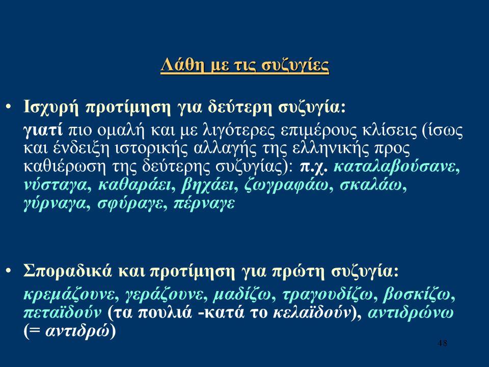 48 Λάθη με τις συζυγίες Ισχυρή προτίμηση για δεύτερη συζυγία: γιατί πιο ομαλή και με λιγότερες επιμέρους κλίσεις (ίσως και ένδειξη ιστορικής αλλαγής της ελληνικής προς καθιέρωση της δεύτερης συζυγίας): π.χ.