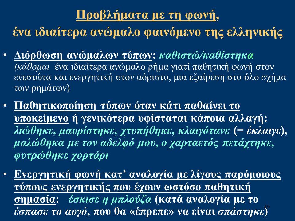 49 Προβλήματα με τη φωνή, ένα ιδιαίτερα ανώμαλο φαινόμενο της ελληνικής Διόρθωση ανώμαλων τύπων: καθιστώ/καθίστηκα (κάθομαι ένα ιδιαίτερα ανώμαλο ρήμα γιατί παθητική φωνή στον ενεστώτα και ενεργητική στον αόριστο, μια εξαίρεση στο όλο σχήμα των ρημάτων) Παθητικοποίηση τύπων όταν κάτι παθαίνει το υποκείμενο ή γενικότερα υφίσταται κάποια αλλαγή: λιώθηκε, μαυρίστηκε, χτυπήθηκε, κλαιγότανε (= έκλαιγε), μαλώθηκα με τον αδελφό μου, ο χαρταετός πετάχτηκε, φυτρώθηκε χορτάρι Ενεργητική φωνή κατ' αναλογία με λίγους παρόμοιους τύπους ενεργητικής που έχουν ωστόσο παθητική σημασία: έσκισε η μπλούζα (κατά αναλογία με το έσπασε το αυγό, που θα «έπρεπε» να είναι σπάστηκε)