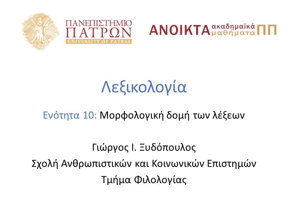 Λεξικολογία Ενότητα 10: Μορφολογική δομή των λέξεων Γιώργος Ι. Ξυδόπουλος Σχολή Ανθρωπιστικών και Κοινωνικών Επιστημών Τμήμα Φιλολογίας