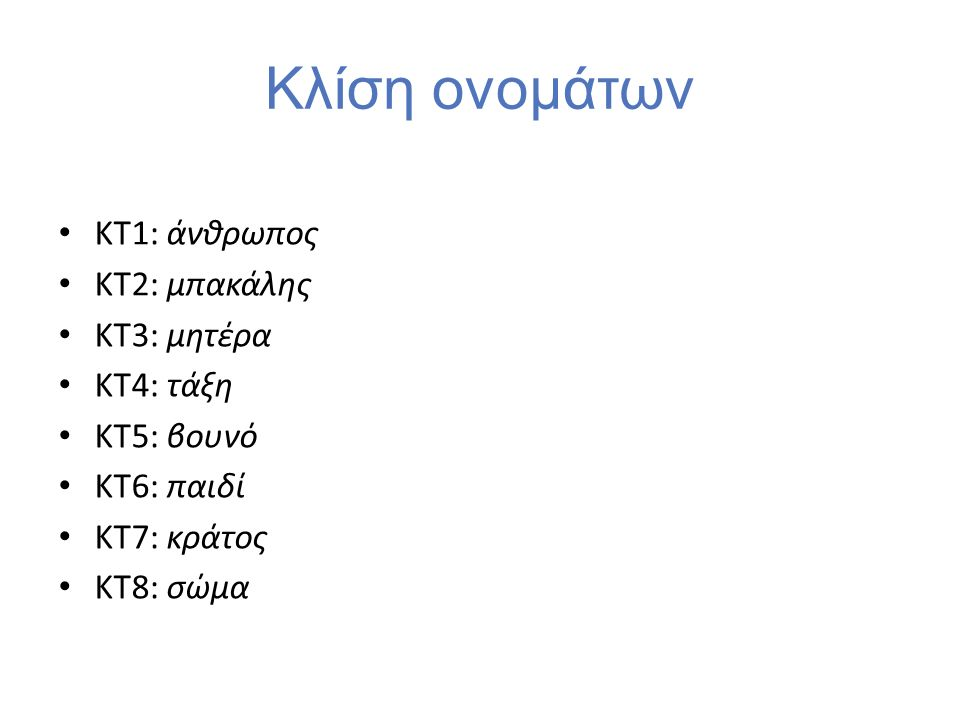 Κλίση ονομάτων ΚΤ1: άνθρωπος ΚΤ2: μπακάλης ΚΤ3: μητέρα ΚΤ4: τάξη ΚΤ5: βουνό ΚΤ6: παιδί ΚΤ7: κράτος ΚΤ8: σώμα