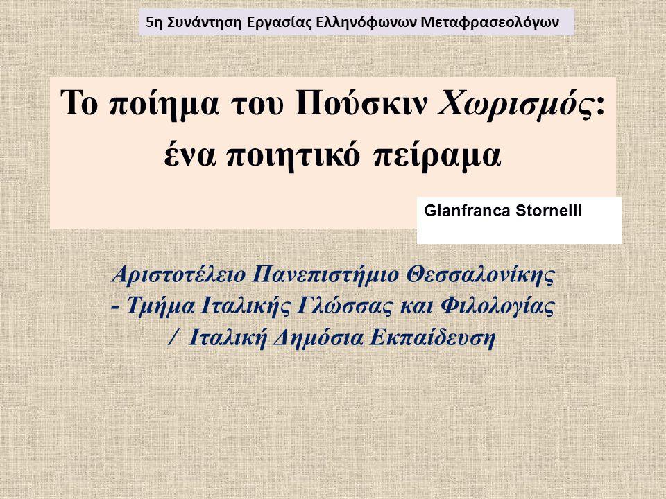 Το ποίημα του Πούσκιν Χωρισμός: ένα ποιητικό πείραμα Αριστοτέλειο Πανεπιστήμιο Θεσσαλονίκης - Τμήμα Ιταλικής Γλώσσας και Φιλολογίας / Ιταλική Δημόσια Εκπαίδευση 5η Συνάντηση Εργασίας Ελληνόφωνων Μεταφρασεολόγων Gianfranca Stornelli