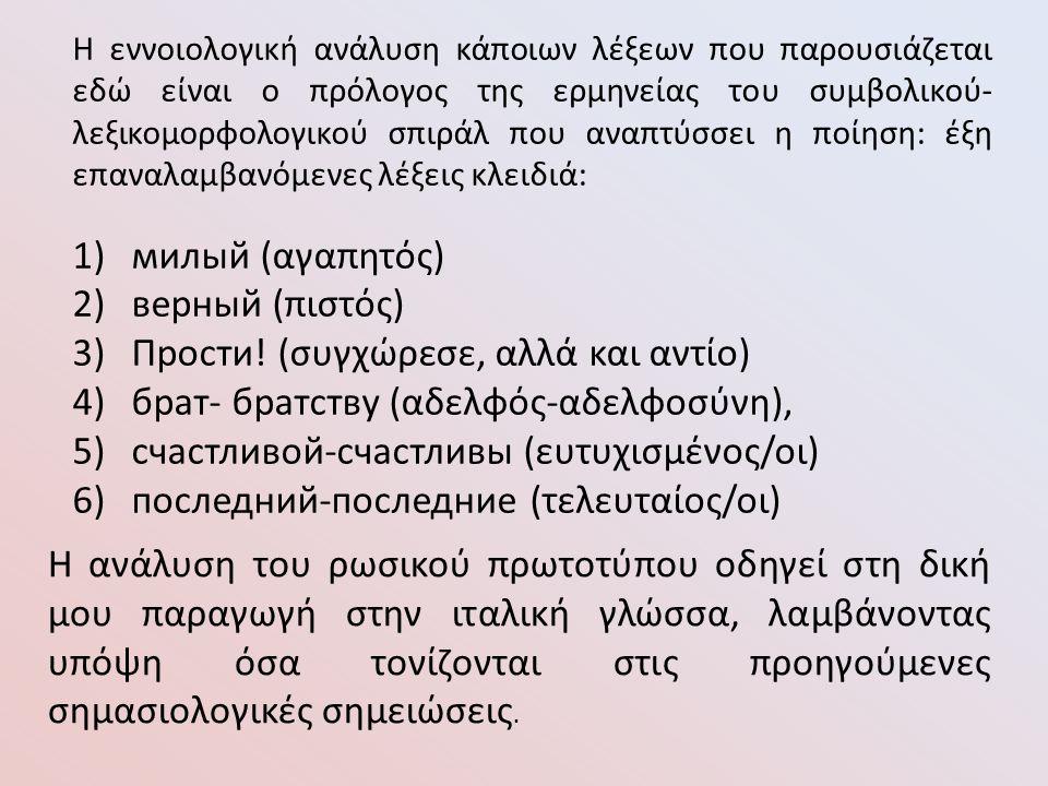 Η εννοιολογική ανάλυση κάποιων λέξεων που παρουσιάζεται εδώ είναι ο πρόλογος της ερμηνείας του συμβολικού- λεξικομορφολογικού σπιράλ που αναπτύσσει η ποίηση: έξη επαναλαμβανόμενες λέξεις κλειδιά: 1)милый (αγαπητός) 2)верный (πιστός) 3)Прости.